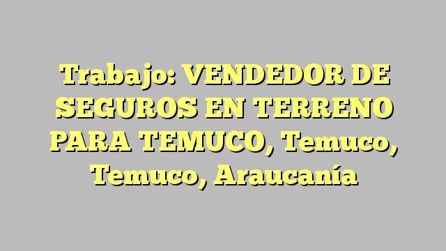 Trabajo: VENDEDOR DE SEGUROS EN TERRENO PARA TEMUCO, Temuco, Temuco, Araucanía