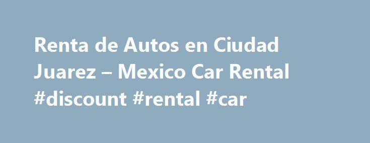 Renta de Autos en Ciudad Juarez – Mexico Car Rental #discount #rental #car http://renta.remmont.com/renta-de-autos-en-ciudad-juarez-mexico-car-rental-discount-rental-car/  #carros de renta # Bienvenido Cansado de buscar autos econ micos? No busque m s, nosotros ofrecemos los veh culos m s econ micos que encontrar . Adem s, brindamos todos los seguros e impuestos (incluyendo kilometraje ilimitado), para que no se preocupe mientras esta en carretera. Le invitamos a cotizar un auto con…