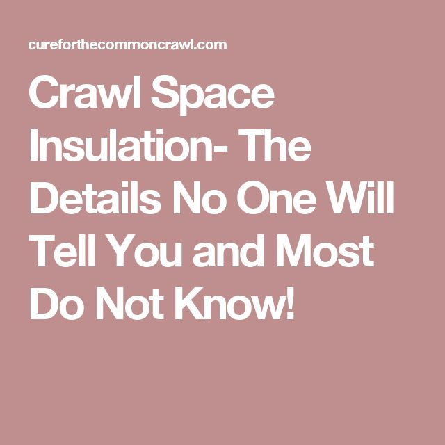 Crawl Space Insulation- The Details No One Will Tell You and Most Do Not Know!