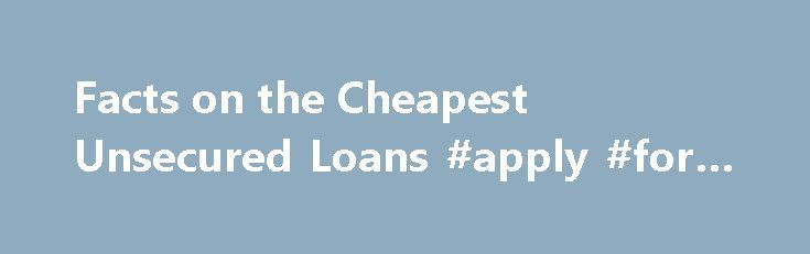 Facts on the Cheapest Unsecured Loans #apply #for #loan http://loan.remmont.com/facts-on-the-cheapest-unsecured-loans-apply-for-loan/  #cheapest loan # Facts on the Cheapest Unsecured Loans The cheapest unsecured loans are typically traditional bank loans. Very few lending offices can compete with the interest rates that most banks are able to offer. However, not everyone will be approved for loans that fall under this category. The average banks will usually not even…The post Facts on the…