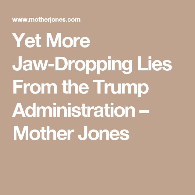 Yet More Jaw-Dropping Lies From the Trump Administration – Mother Jones