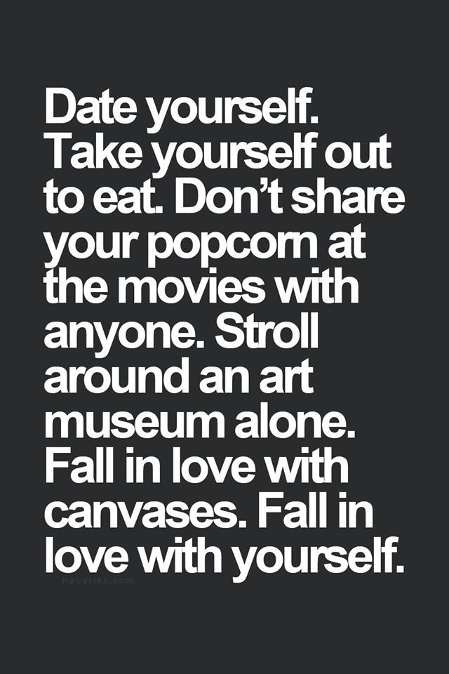 Date yourself. Take yourself out to eat. Don´t share your popcorn at the movies with anyone. Stroll around an art museum alone. Fall in love with canvases. Fall in love with yourself.