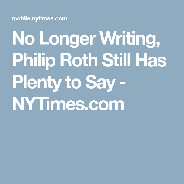 No Longer Writing, Philip Roth Still Has Plenty to Say - NYTimes.com