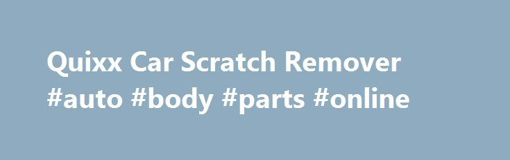 Quixx Car Scratch Remover #auto #body #parts #online http://nigeria.remmont.com/quixx-car-scratch-remover-auto-body-parts-online/  #auto scratch repair # German Engineered and Proven to Eliminate Scratches, Small Marks and Scuffs! Features Simple to use Immediate results Proven effectiveness – Certified by the world's leading inspection and testing agency Can be used on any painted surface (even metallic) including motorcycles, ATV's, jet skis, motorhomes and boats Environmentally friendly…