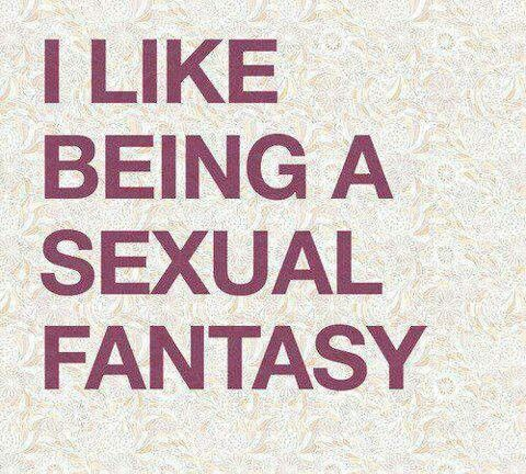 I like being a sexual fantasy. Jb