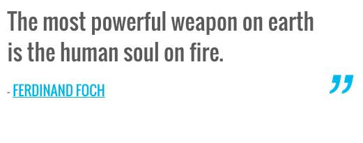 The most powerful weapon on earth is the human soul on fire. — FERDINAND FOCH