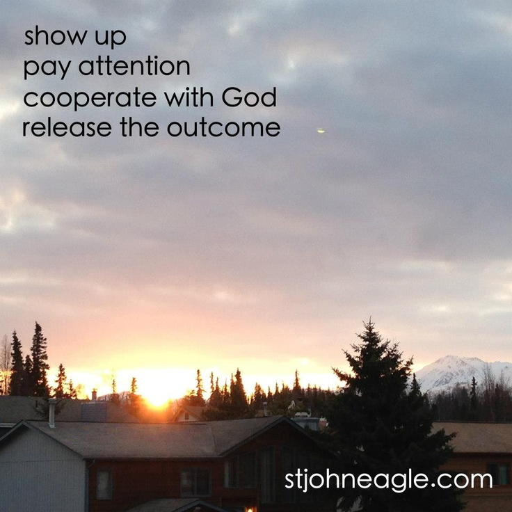 show up, pay attention, cooperate with God, release the outcome