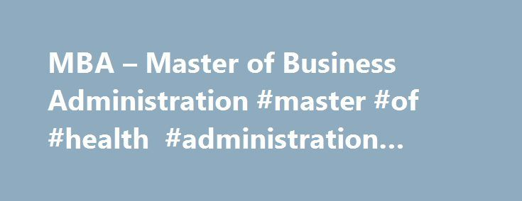 MBA – Master of Business Administration #master #of #health #administration #online http://dental.nef2.com/mba-master-of-business-administration-master-of-health-administration-online/  # Master of Business Administration (MBA) A recent survey of employers by the Graduate Management Admission Council (GMAC) noted MBA graduates are in demand, particularly with emphasis in areas of technology and international business, with anticipated salary increases. Webster University's master of business…
