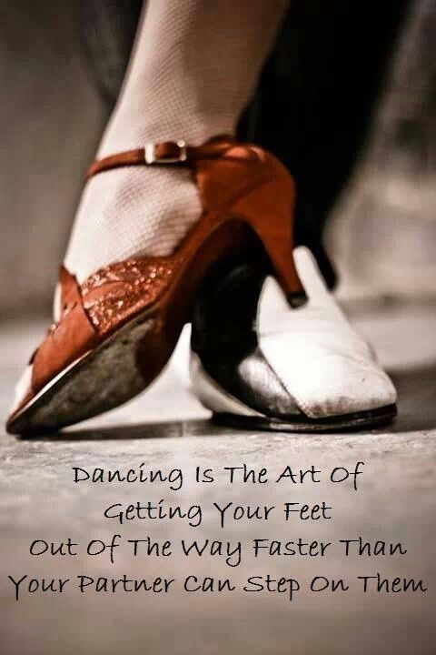 Dancing is the art of getting your feet out of the way faster than your partner can step on them.