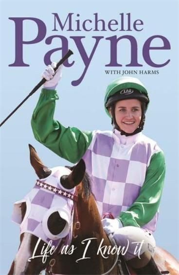 Life as I Know It by Michelle Payne.  Michelle Payne rode into history as the first female jockey to win the Melbourne Cup. She and her 100-to-1 local horse Prince of Penzance took the international racing world by surprise but hers was no overnight success story. Michelle was first put on a horse aged four. At five years old her dream was to ride in the Melbourne Cup and win it. By seven she was doing track work.