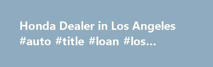 Honda Dealer in Los Angeles #auto #title #loan #los #angeles http://austin.remmont.com/honda-dealer-in-los-angeles-auto-title-loan-los-angeles/  # Honda Dealer in Los Angeles Although every reasonable effort has been made to ensure the accuracy of the information contained on this site, absolute accuracy cannot be guaranteed. This site, and all information and materials appearing on it, are presented to the user as is without warranty of any kind, either express or implied, including but not…
