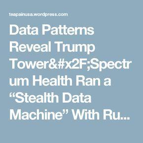 "Data Patterns Reveal Trump Tower/Spectrum Health Ran a ""Stealth Data Machine"" With Russia – Tea Pain"