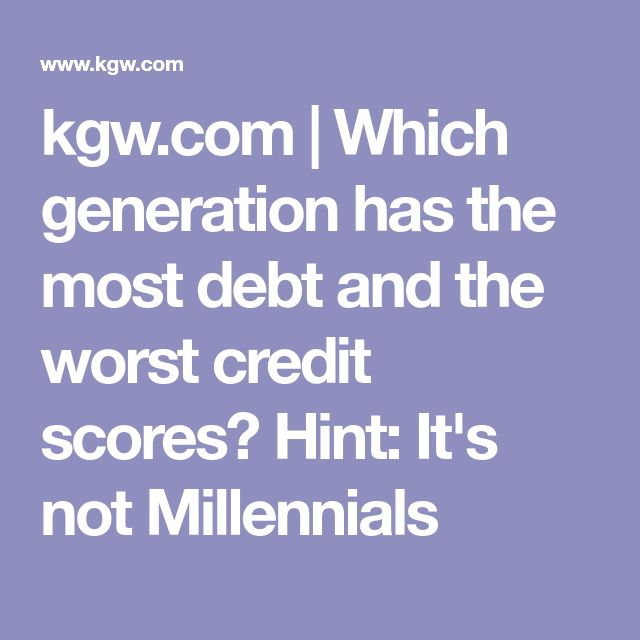 kgw.com   Which generation has the most debt and the worst credit scores? Hint: It's not Millennials