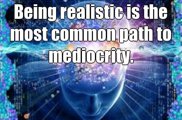 Being realistic is the most common path to mediocrity.  Dreaming Big is the way to achieve Greatness in life and your Subconscious mind will Guide you if you let it .Read my Killer Blog post about the Power Of Dreams