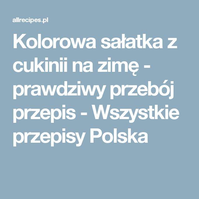 Kolorowa sałatka z cukinii na zimę - prawdziwy przebój przepis - Wszystkie przepisy Polska