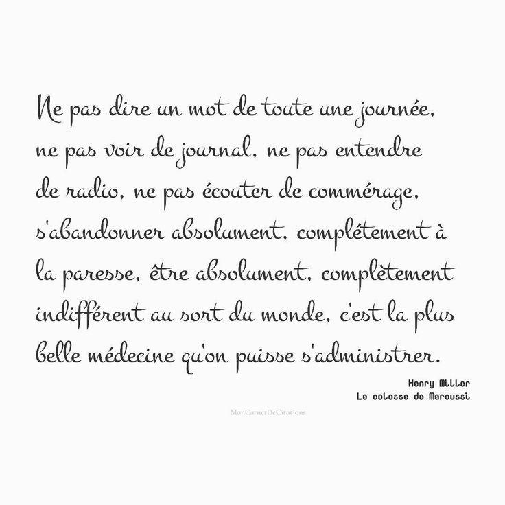 Ne pas dire un mot de toute une journée, ne pas voir de journal, ne pas entendre de radio, ne pas écouter de commérage, s'abandonner absolument, complétement à la paresse, être absolument, complètement indifférent au sort du monde, c'est la plus belle médecine qu'on puisse s'administrer.✒️ Henry Miller /Le colosse de Maroussi #citation #quote #extrait #phrase #henrymiller #auteur