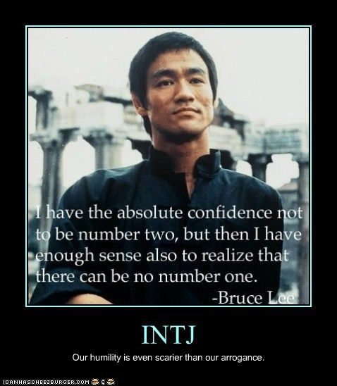 INTJ.  I have the absolute confidence not to be number two, but then I have enough sense also to realize that there can be no number one.  Bruce Lee.  Our humility is much scarier than our arrogance.