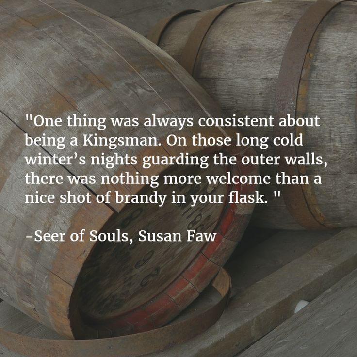 """""""One thing was always consistent about being a Kingsman. On those long cold winter's nights guarding the outer walls, there was nothing more welcome than a nice shot of brandy in your flask. """"  -Seer of Souls, Susan Faw"""