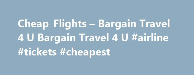 Cheap Flights – Bargain Travel 4 U Bargain Travel 4 U #airline #tickets #cheapest http://travel.remmont.com/cheap-flights-bargain-travel-4-u-bargain-travel-4-u-airline-tickets-cheapest/  #flights cheap tickets # Cheap Flights Posted by admin on February 23, 2012 Leave a Comment It has gotten more and more expensive to travel by plane over the last decade, and there doesn't seem to be any relief in sight.  When fuel prices climbed, airlines raised their prices and fees to compensate.  But as…