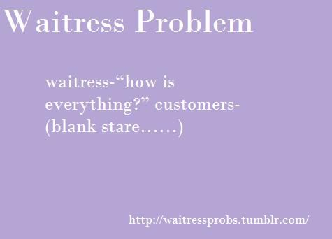I hate this.. If someone asks you a question, You ANSWER! Didn't your mama teach you that?? - Waitress Problems