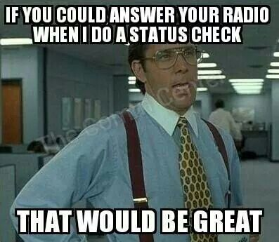 If you could answer your radio when I do a status check that would be great.