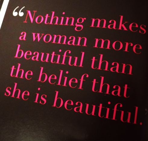 """""""Nothing makes a woman more beautiful than the belief that she is beautiful."""""""
