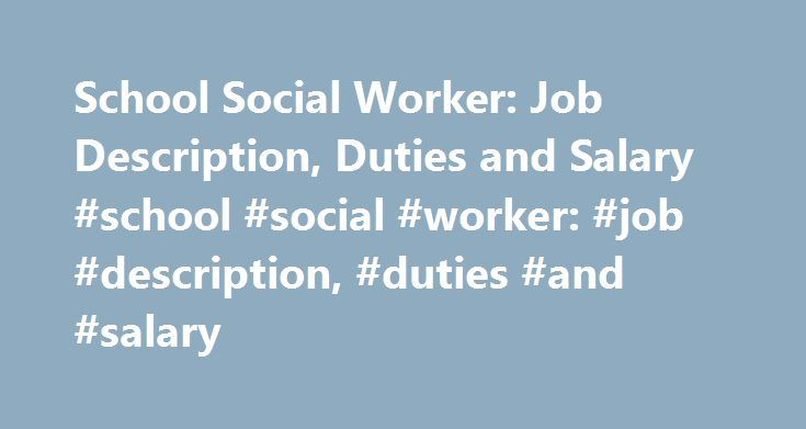 School Social Worker: Job Description, Duties and Salary #school #social #worker: #job #description, #duties #and #salary http://rhode-island.remmont.com/school-social-worker-job-description-duties-and-salary-school-social-worker-job-description-duties-and-salary/  # School Social Worker: Job Description, Duties and Salary Learn about the education and preparation needed to become a school social worker. Get a quick view of the degree programs, job duties and licensure to find out if this is…