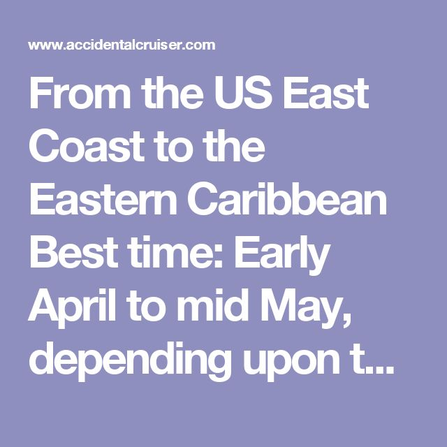 From the US East Coast to the Eastern Caribbean  Best time: Early April to mid May, depending upon the departure point from the East Coast. Storm tracks have begun to move north by late March. There will be periods when the Azores/Bermuda High will establish its presence as far east as the coast bringing easterly or southeasterly winds of 15 knots.  A timed departure can be made with these winds from Chesapeake Bay and southward, either to Bermuda or direct to the Eastern Caribbean…