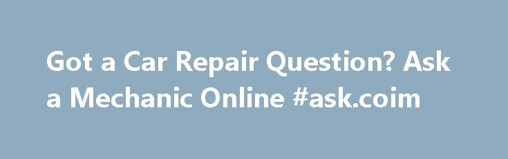 Got a Car Repair Question? Ask a Mechanic Online #ask.coim http://ask.remmont.com/got-a-car-repair-question-ask-a-mechanic-online-ask-coim/  #ask a mechanic a question # Got a Car Repair Question? Ask a Mechanic Online Now If you're looking for answers to your car repair questions, find out where you can ask a mechanic online for a small fee or…Continue Reading
