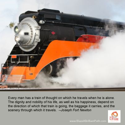 Every man has a train of thought on which he rides when he is alone.The dignity and nobility of his life, as well as his happiness, depends upon the direction in which that train is going, the baggage it carries, and the scenery through which it travels. — Joseph Fort Newton
