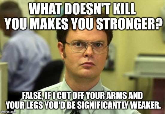 Dwight Schrute Meme | WHAT DOESN'T KILL YOU MAKES YOU STRONGER? FALSE, IF I CUT OFF YOUR ARMS AND YOUR LEGS YOU'D BE SIGNIFICANTLY WEAKER. | image tagged in memes,dwight schrute,funny,funny memes,smart | made w/ Imgflip meme maker