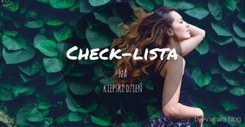 Check-lista na kiepski dzień. Czasami bardzo łatwo pod wpływem jakichś wydarzeń w życiu bądź ich braku czujemy…