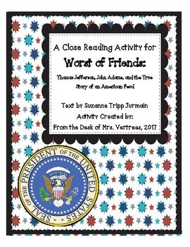 "Use this close reading activity as a whole group lesson or in smaller groups of students. Activity uses ""Worst of Friends: Thomas Jefferson, John Adams, and the True Story of an American Feud,"" written by Suzanne Tripp Jurmain. Included in the packet are: Posters for"