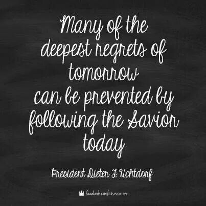 Many of the deepest regrets of tomorrow can be prevented by following the Savior today. ~President Dieter Uchtdorf