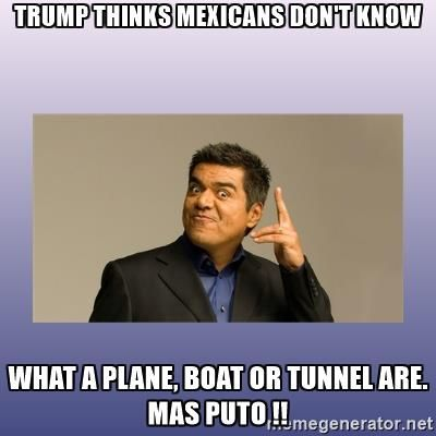 George lopez - TRUMP THINKS MEXICANS DON'T KNOW WHAT A PLANE, BOAT OR TUNNEL ARE. MAS PUTO !!