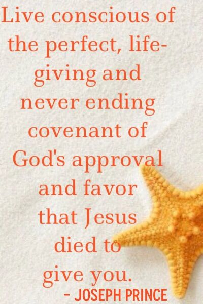 """Live conscious of the perfect, life-giving and never-ending covenant of God's approval and favor that Jesus died to give you."" - Pastor Joseph Prince"