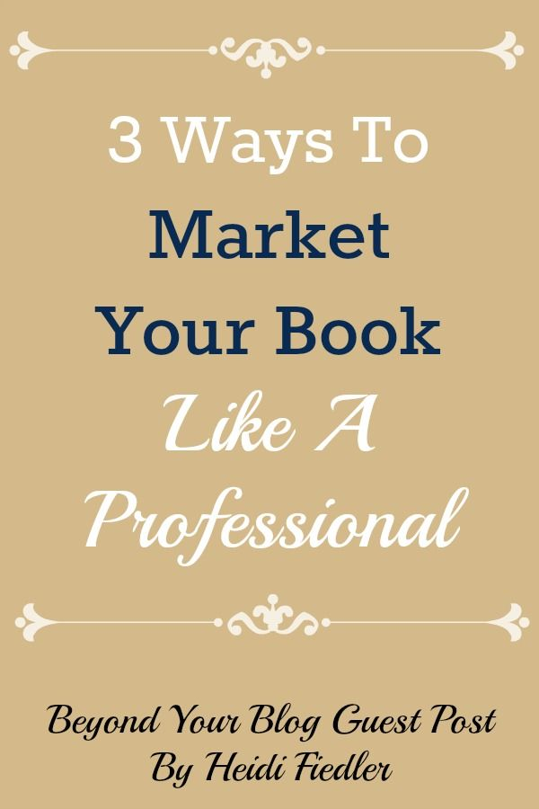 3 Ways To Market Your Book Like A Professional - Beyond Your Blog Guest Post By Heidi Fiedler