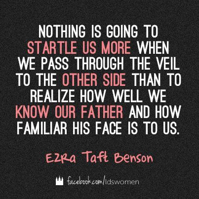 """""""Nothing is going to startle us more when we pass through the veil to the other side than to realize how well we know our Father and how familiar His face is to us."""" - **Quote by Ezra Taft Benson*"""