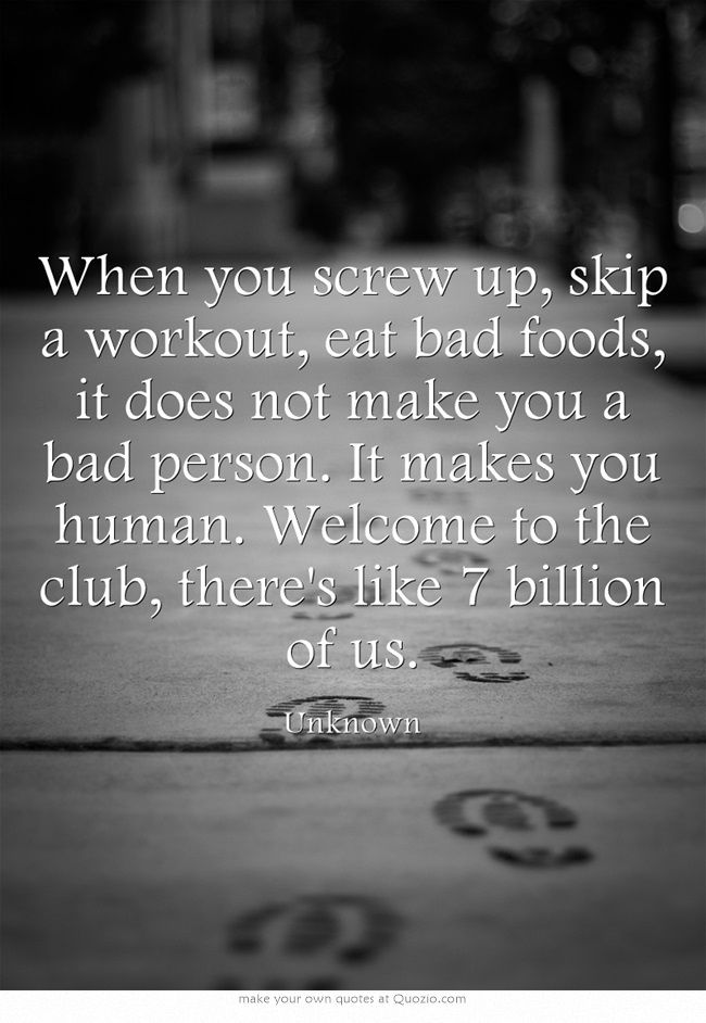 When you screw up, skip a workout, eat bad foods, it does not make you a bad person. It makes you human. Welcome to the club, there's like 7 billion of us.