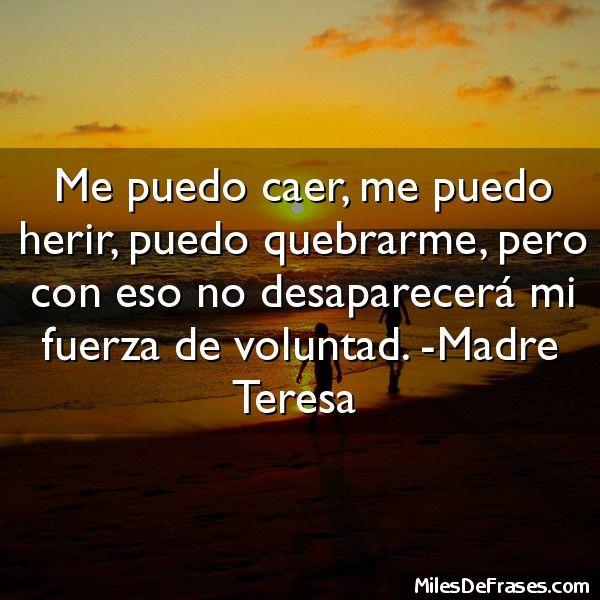 Me puedo caer me puedo herir puedo quebrarme pero con eso no desaparecerá mi fuerza de voluntad. -Madre Teresa
