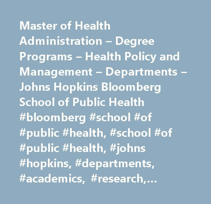 Master of Health Administration – Degree Programs – Health Policy and Management – Departments – Johns Hopkins Bloomberg School of Public Health #bloomberg #school #of #public #health, #school #of #public #health, #johns #hopkins, #departments, #academics, #research, #centers, #admissions, #preparedness, #infectious #diseases,johns #hopkins #university,johns #hopkins #bloomberg #school #of #public #health,academic #departments,biochemistry #and #molecular #biology,health #policy #and…