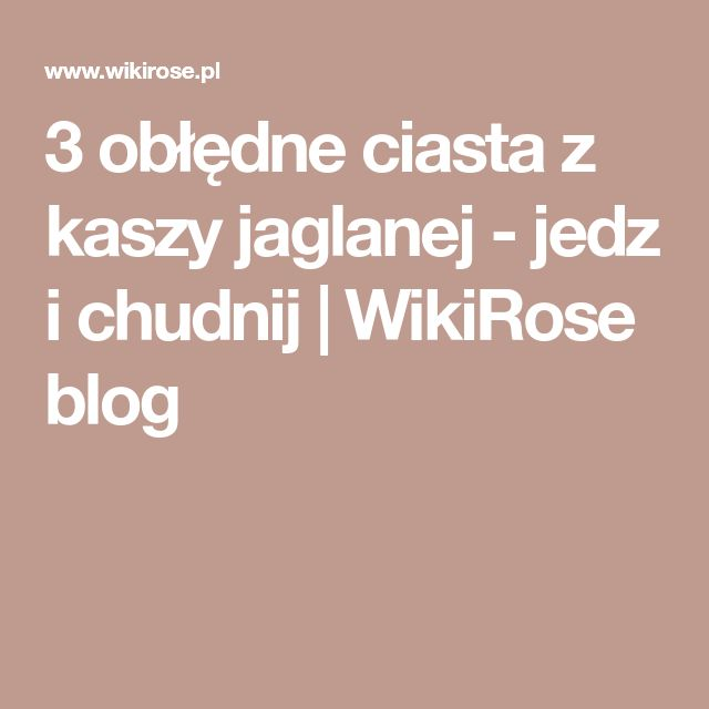 3 obłędne ciasta z kaszy jaglanej - jedz i chudnij   WikiRose blog