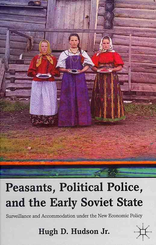 Peasants, Political Police, and the Early Soviet State: Surveillance and Accommodation Under the New Economic Policy