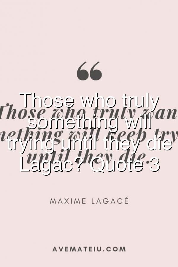 Those Who Truly Want Something Will Keep Trying Until They Die Maxime Lagac Quote 3 Quotes By Genres Quotes Keep Trying