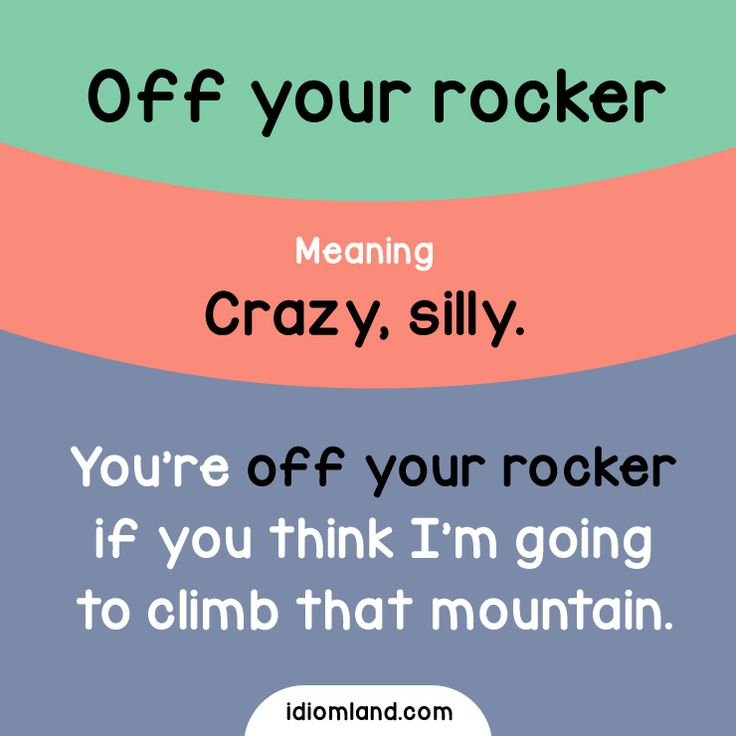 Idiom of the day: Off your rocker. Meaning: Crazy, silly. Example: You're off your rocker if you think I'm going to climb that mountain.