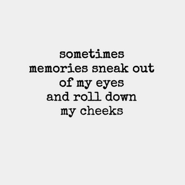 Sometimes memories sneak out of my eyes and roll down my cheeks