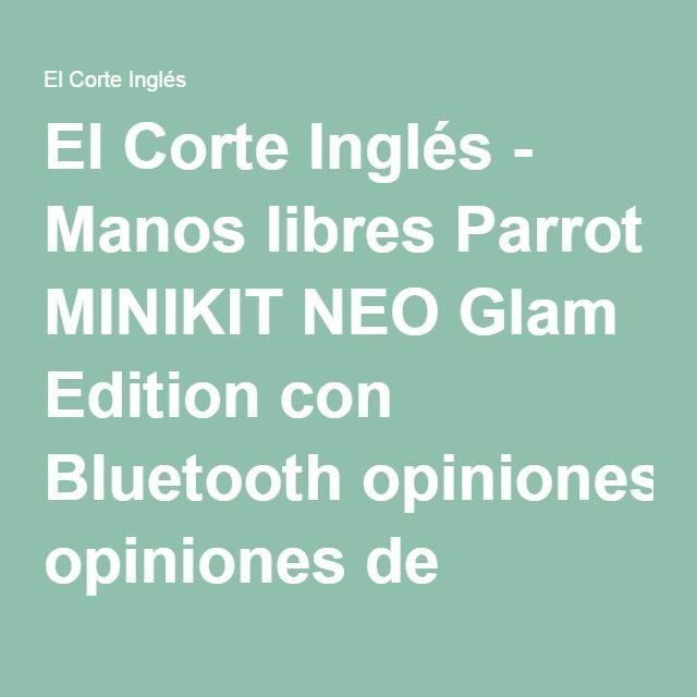 El Corte Inglés - Manos libres Parrot MINIKIT NEO Glam Edition con Bluetooth opiniones de clientes – opiniones de productos –…