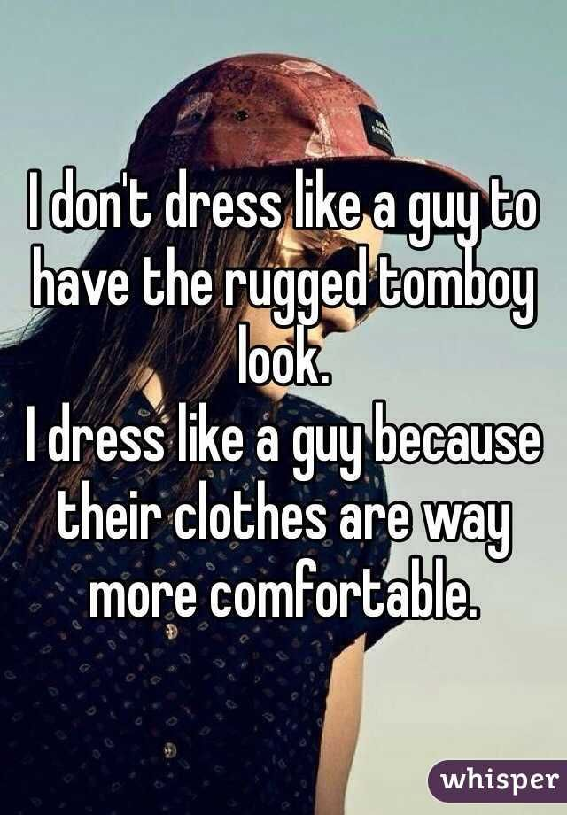 I don't dress like a guy to have the rugged tomboy look. I dress like a guy because their clothes are way more comfortable.