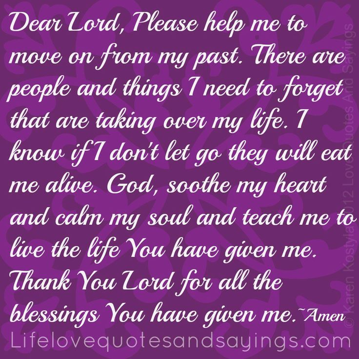 Dear Lord, Please help me to move on from my past. There are people and things I need to forget that are taking over my life. I know if I don't let go they will eat me alive. God, soothe my heart and calm my soul and teach me to live the life You have given me. Thank You Lord for all the blessings You have given me. ~ Amen ~Karen Kostyla