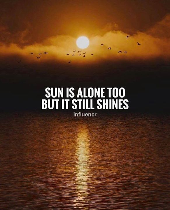 Sun is alone too but it still shines. | Quotable quotes ...